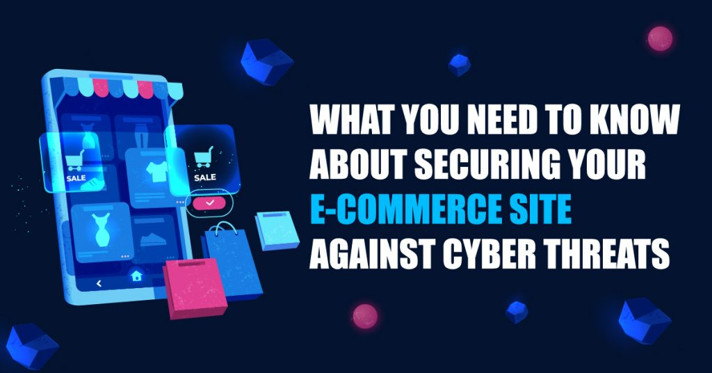 What you Need to Know About Securing your E-commerce Site Against Cyber Threats